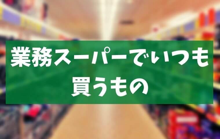 アラカン中高年が業務スーパーでいつも買うもの【レビュー】感想。備忘録